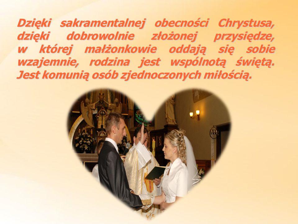 Dzięki sakramentalnej obecności Chrystusa, dzięki dobrowolnie złożonej przysiędze, w której małżonkowie oddają się sobie wzajemnie, rodzina jest wspól