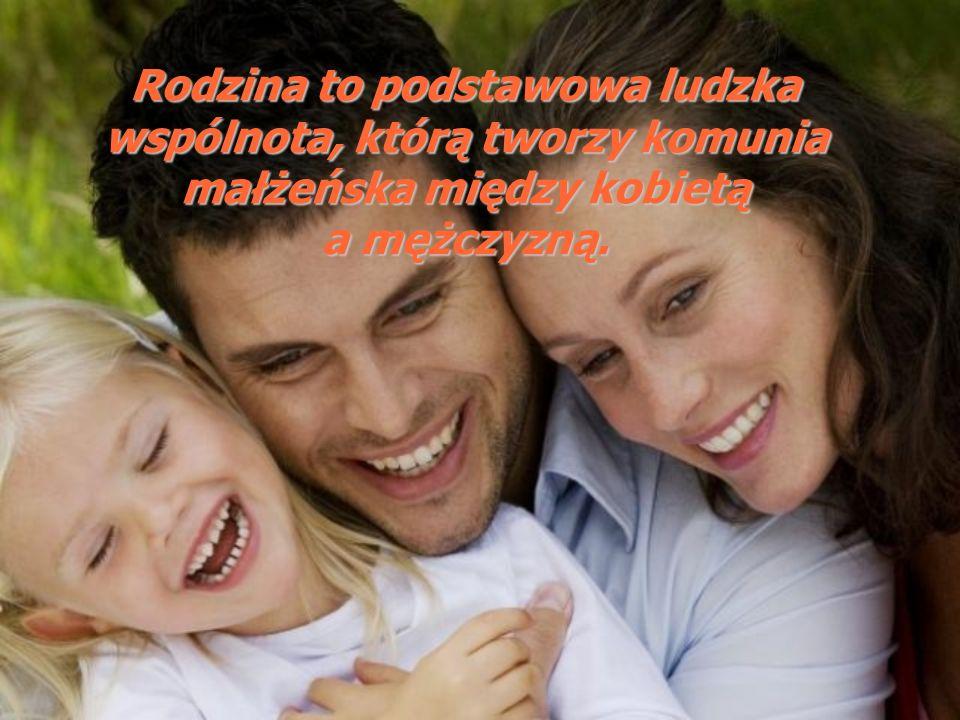 Rodzina to podstawowa ludzka wspólnota, którą tworzy komunia małżeńska między kobietą a mężczyzną.