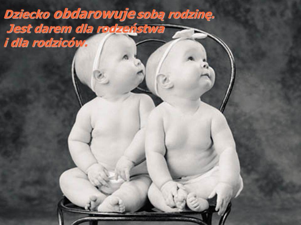 Dziecko obdarowuje sobą rodzinę. Jest darem dla rodzeństwa Jest darem dla rodzeństwa i dla rodziców.