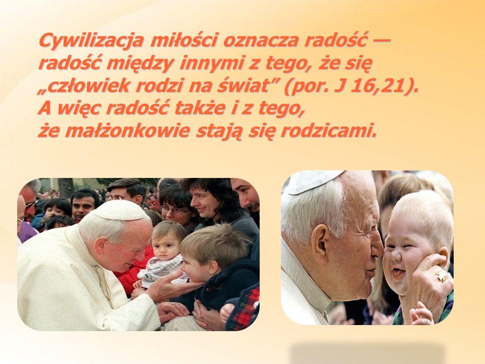 Cywilizacja miłości oznacza radość radość między innymi z tego, że się człowiek rodzi na świat (por. J 16,21). A więc radość także i z tego, że małżon
