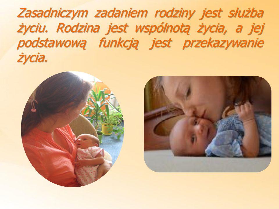 Zasadniczym zadaniem rodziny jest służba życiu. Rodzina jest wspólnotą życia, a jej podstawową funkcją jest przekazywanie życia.