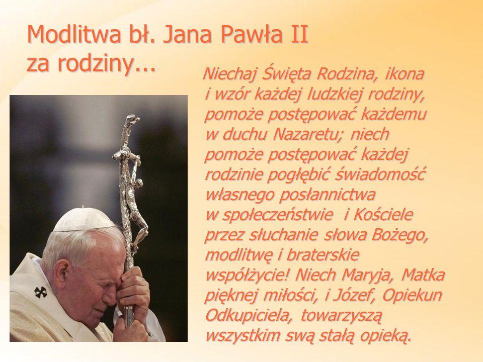 Modlitwa bł. Jana Pawła II za rodziny... Niechaj Święta Rodzina, ikona i wzór każdej ludzkiej rodziny, pomoże postępować każdemu w duchu Nazaretu; nie