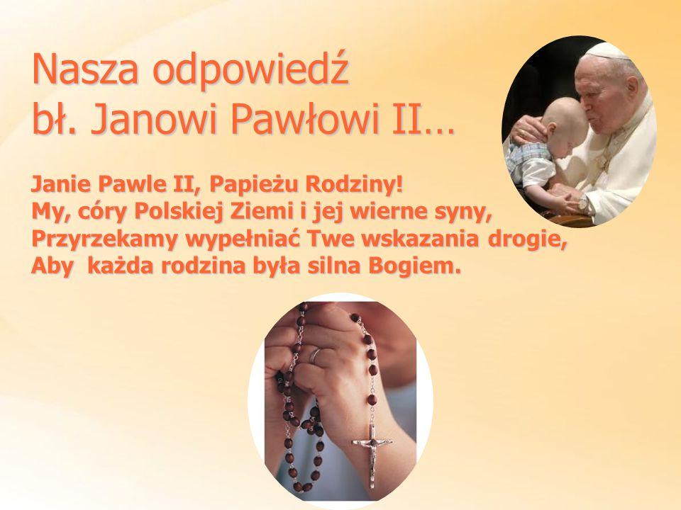 Nasza odpowiedź bł. Janowi Pawłowi II… Janie Pawle II, Papieżu Rodziny! My, córy Polskiej Ziemi i jej wierne syny, Przyrzekamy wypełniać Twe wskazania