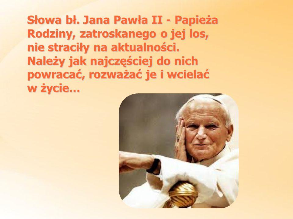 Słowa bł. Jana Pawła II - Papieża Rodziny, zatroskanego o jej los, nie straciły na aktualności. Należy jak najczęściej do nich powracać, rozważać je i