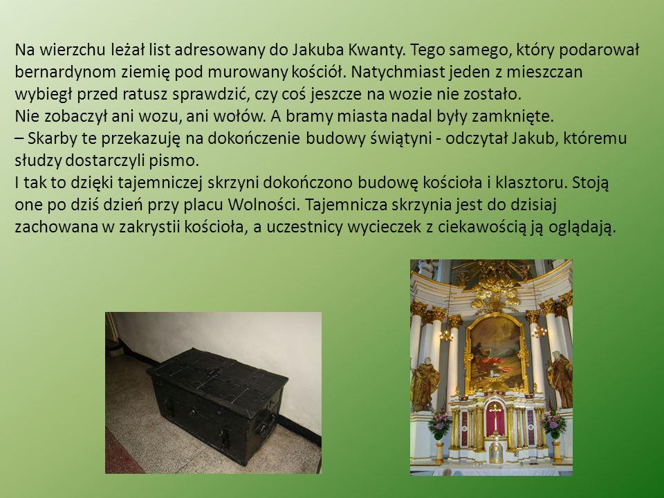 Na wierzchu leżał list adresowany do Jakuba Kwanty. Tego samego, który podarował bernardynom ziemię pod murowany kościół. Natychmiast jeden z mieszcza