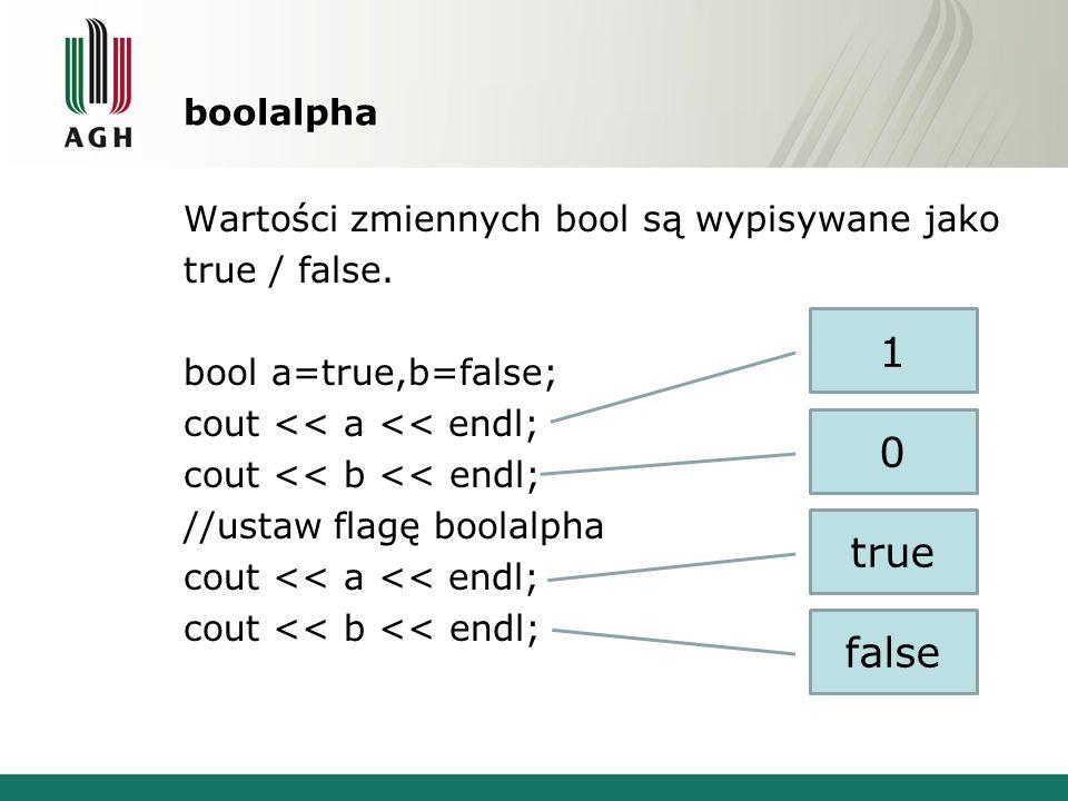 boolalpha Wartości zmiennych bool są wypisywane jako true / false. bool a=true,b=false; cout << a << endl; cout << b << endl; //ustaw flagę boolalpha