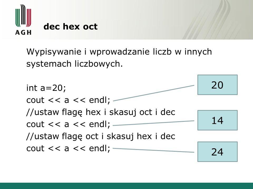 dec hex oct Wypisywanie i wprowadzanie liczb w innych systemach liczbowych. int a=20; cout << a << endl; //ustaw flagę hex i skasuj oct i dec cout <<