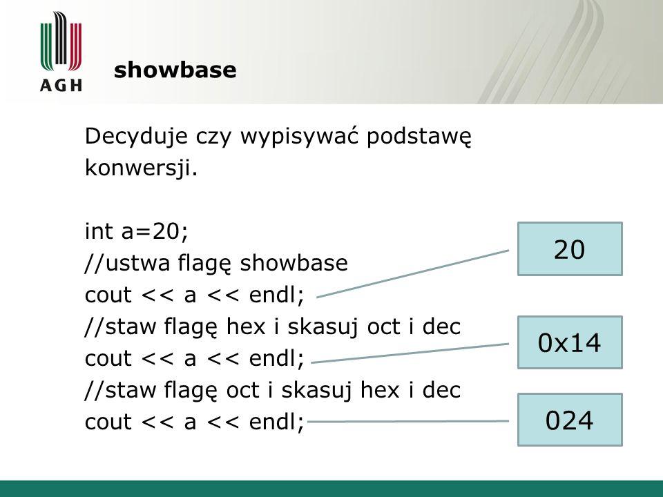 showbase Decyduje czy wypisywać podstawę konwersji. int a=20; //ustwa flagę showbase cout << a << endl; //staw flagę hex i skasuj oct i dec cout << a