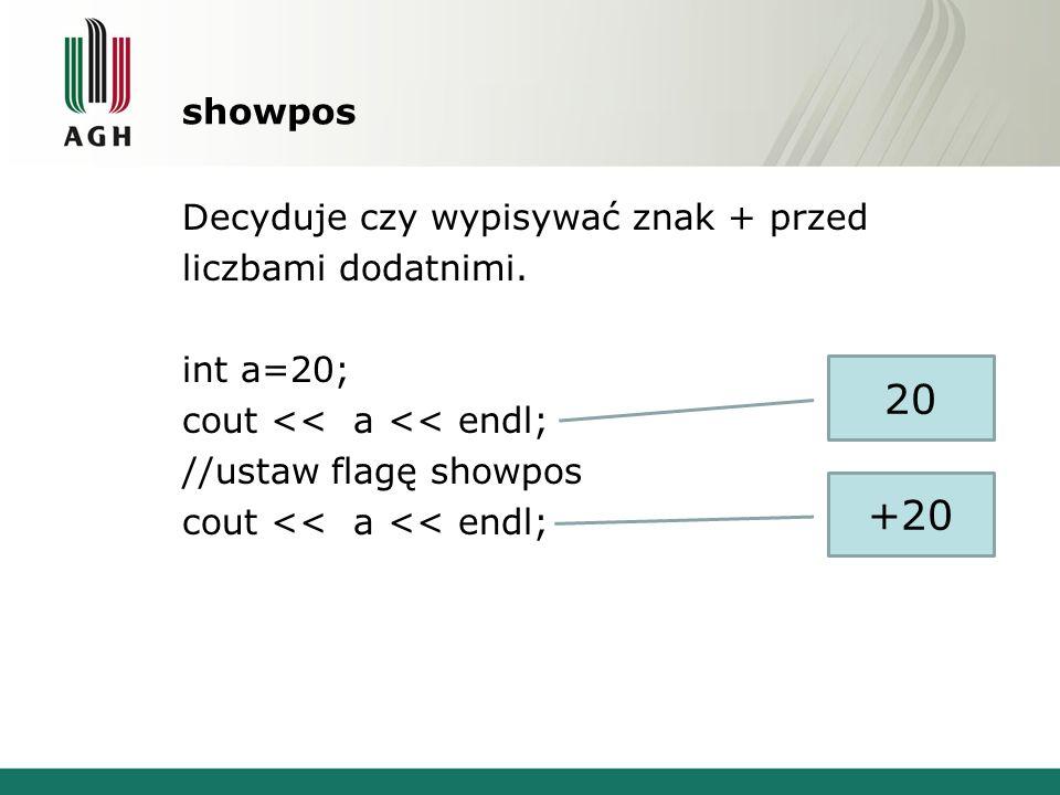 showpos Decyduje czy wypisywać znak + przed liczbami dodatnimi. int a=20; cout << a << endl; //ustaw flagę showpos cout << a << endl; 20 +20
