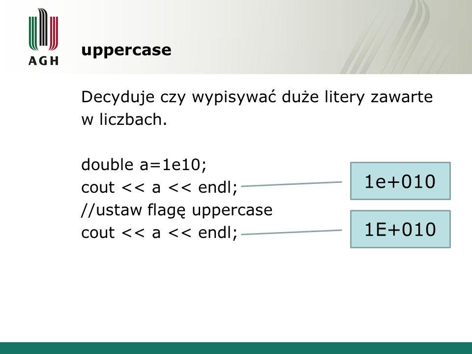 uppercase Decyduje czy wypisywać duże litery zawarte w liczbach. double a=1e10; cout << a << endl; //ustaw flagę uppercase cout << a << endl; 1e+010 1