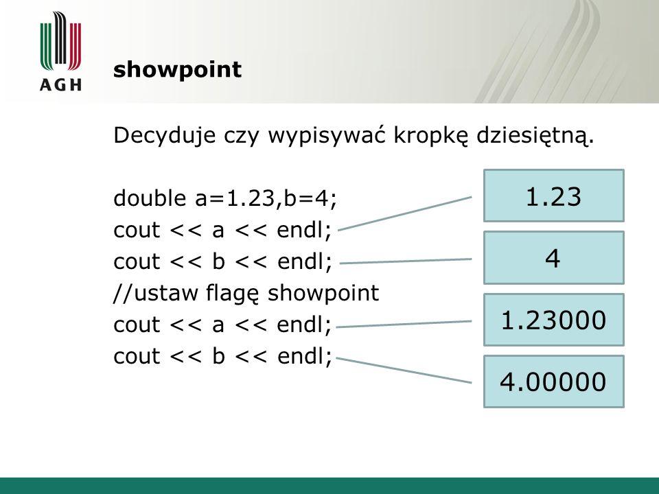 showpoint Decyduje czy wypisywać kropkę dziesiętną. double a=1.23,b=4; cout << a << endl; cout << b << endl; //ustaw flagę showpoint cout << a << endl