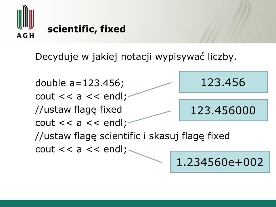 scientific, fixed Decyduje w jakiej notacji wypisywać liczby. double a=123.456; cout << a << endl; //ustaw flagę fixed cout << a << endl; //ustaw flag