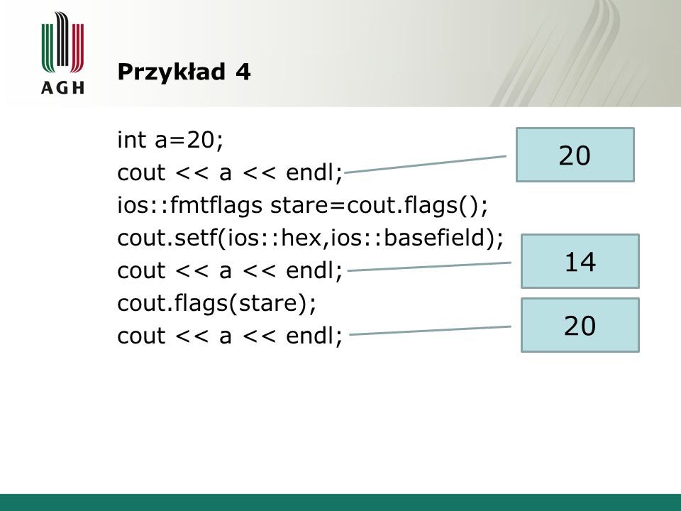 Przykład 4 int a=20; cout << a << endl; ios::fmtflags stare=cout.flags(); cout.setf(ios::hex,ios::basefield); cout << a << endl; cout.flags(stare); co