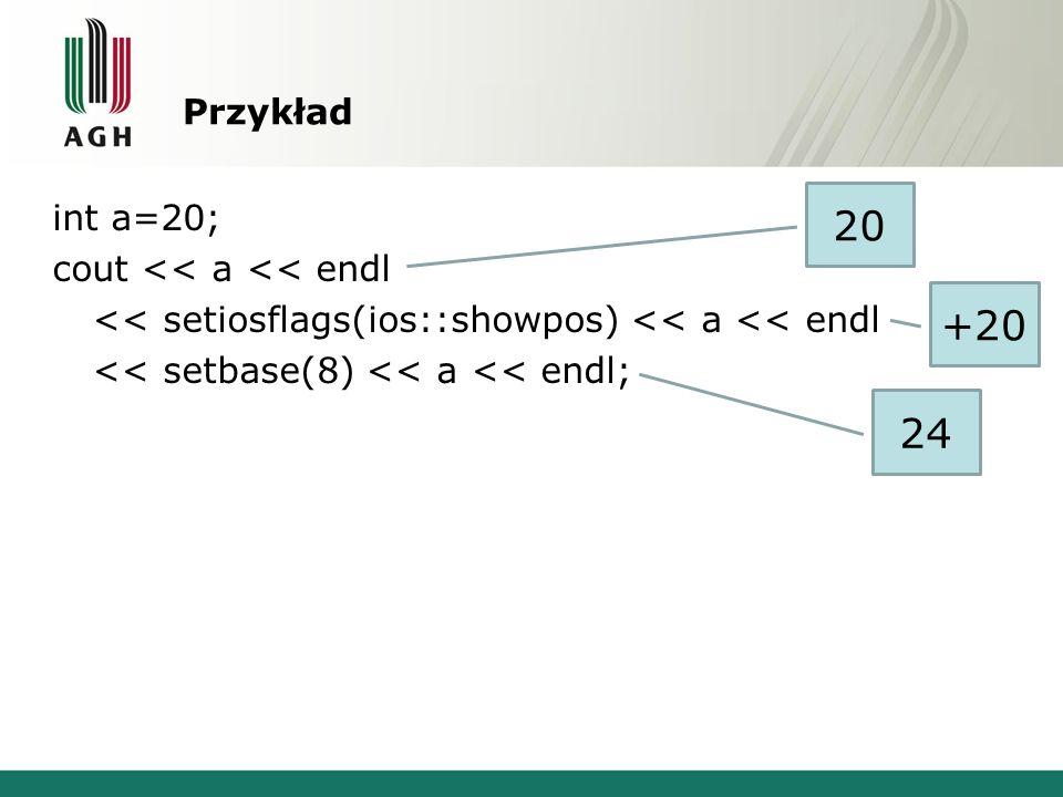 Przykład int a=20; cout << a << endl << setiosflags(ios::showpos) << a << endl << setbase(8) << a << endl; 20 24 +20