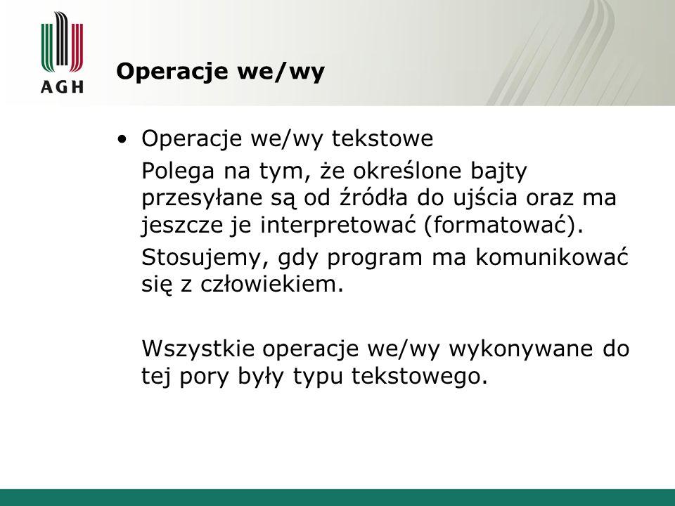 Operacje we/wy Operacje we/wy tekstowe Polega na tym, że określone bajty przesyłane są od źródła do ujścia oraz ma jeszcze je interpretować (formatowa