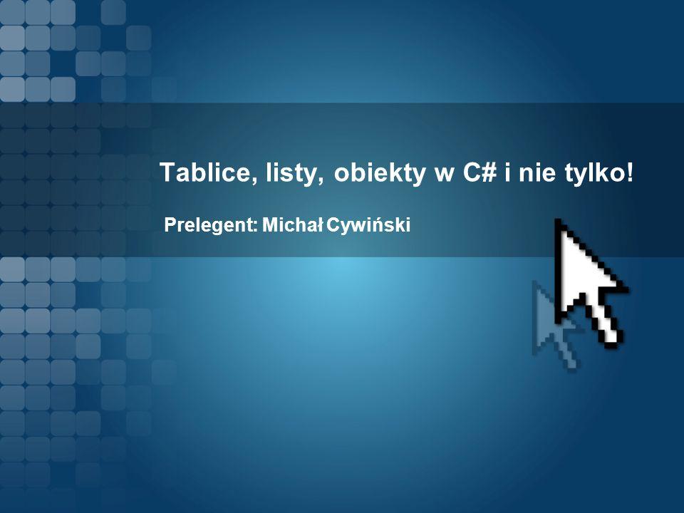 Tablice, listy, obiekty w C# i nie tylko! Prelegent: Michał Cywiński