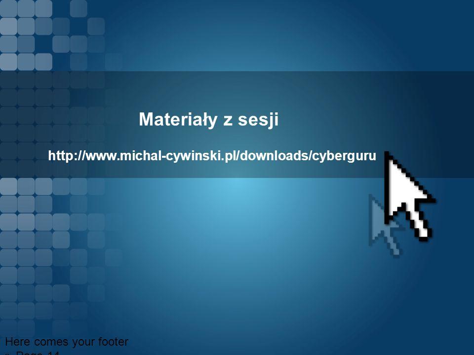 Materiały z sesji http://www.michal-cywinski.pl/downloads/cyberguru Here comes your footer Page 14