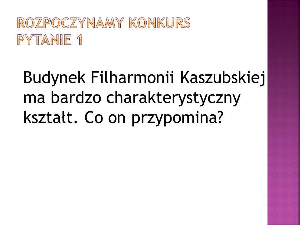 Budynek Filharmonii Kaszubskiej ma bardzo charakterystyczny kształt. Co on przypomina?