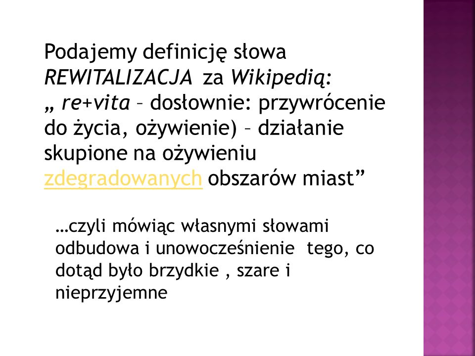Podajemy definicję słowa REWITALIZACJA za Wikipedią: re+vita – dosłownie: przywrócenie do życia, ożywienie) – działanie skupione na ożywieniu zdegrado