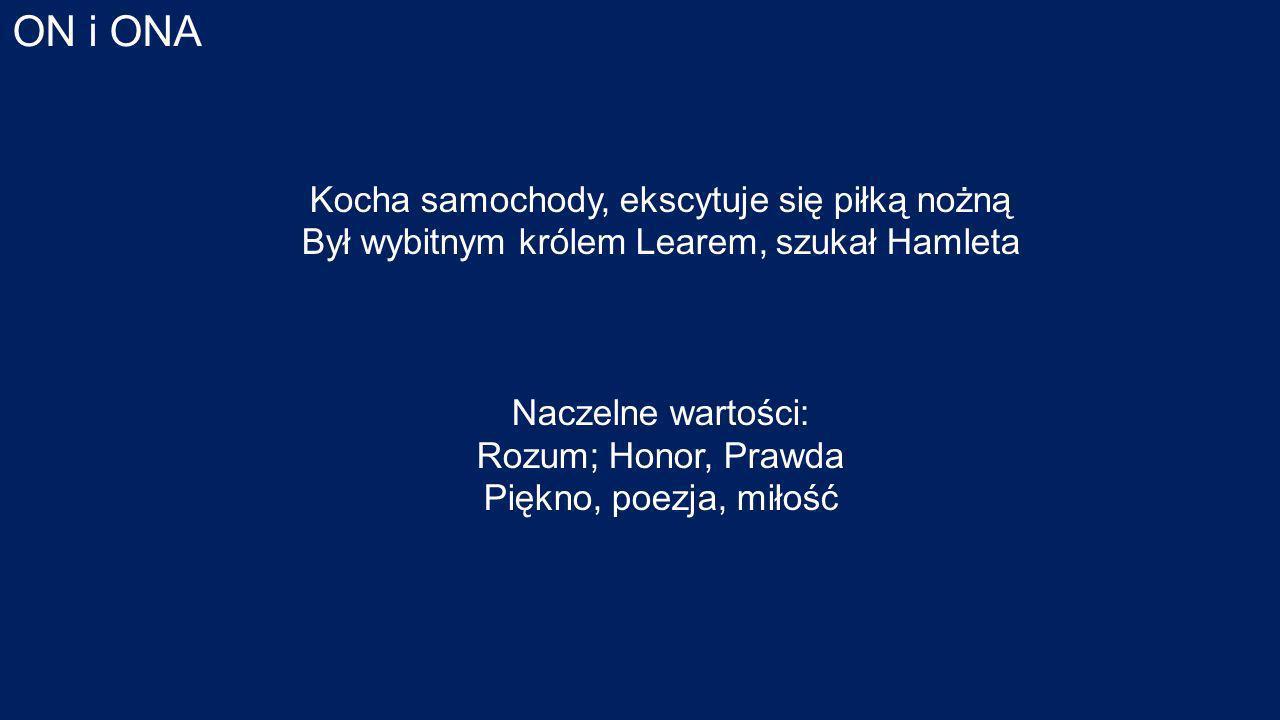 ON i ONA Kocha samochody, ekscytuje się piłką nożną Był wybitnym królem Learem, szukał Hamleta Naczelne wartości: Rozum; Honor, Prawda Piękno, poezja, miłość