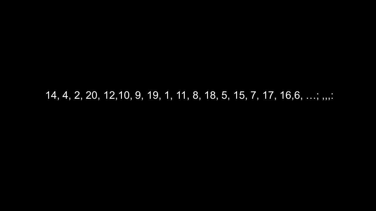14, 4, 2, 20, 12,10, 9, 19, 1, 11, 8, 18, 5, 15, 7, 17, 16,6, …;,,,:
