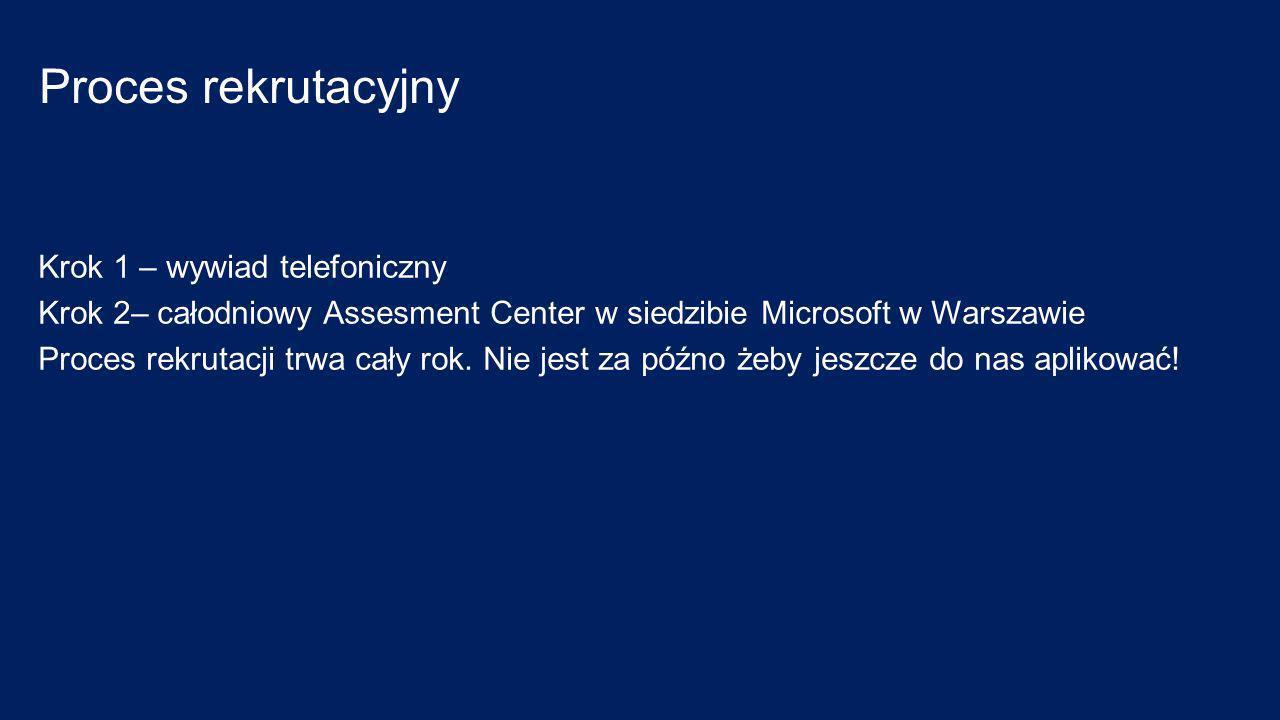 Proces rekrutacyjny Krok 1 – wywiad telefoniczny Krok 2– całodniowy Assesment Center w siedzibie Microsoft w Warszawie Proces rekrutacji trwa cały rok.
