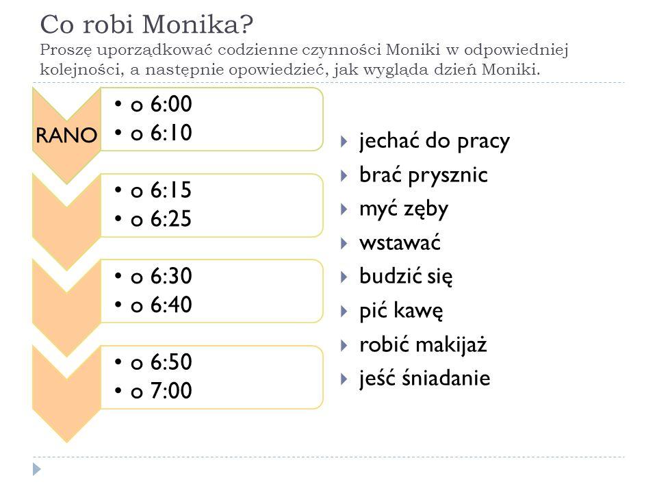 Co robi Monika? Proszę uporządkować codzienne czynności Moniki w odpowiedniej kolejności, a następnie opowiedzieć, jak wygląda dzień Moniki. RANO o 6: