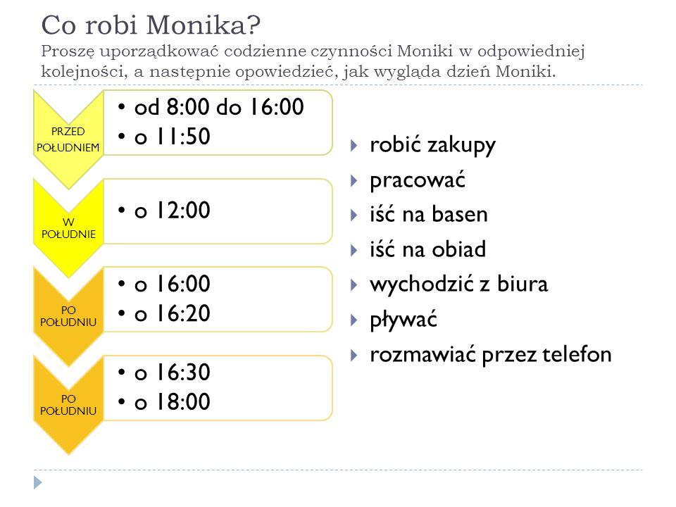 Co robi Monika? Proszę uporządkować codzienne czynności Moniki w odpowiedniej kolejności, a następnie opowiedzieć, jak wygląda dzień Moniki. PRZED POŁ