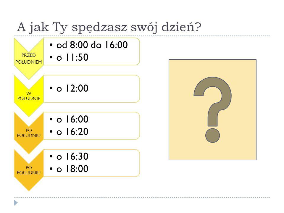 A jak Ty spędzasz swój dzień? PRZED POŁUDNIEM od 8:00 do 16:00 o 11:50 W POŁUDNIE o 12:00 PO POŁUDNIU o 16:00 o 16:20 PO POŁUDNIU o 16:30 o 18:00