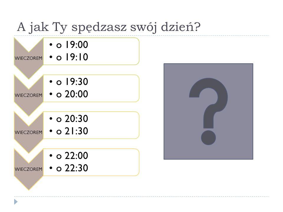 A jak Ty spędzasz swój dzień? WIECZOREM o 19:00 o 19:10 WIECZOREM o 19:30 o 20:00 WIECZOREM o 20:30 o 21:30 WIECZOREM o 22:00 o 22:30