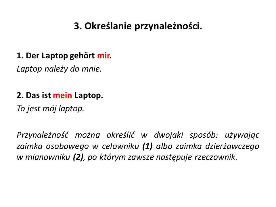 3. Określanie przynależności. 1. Der Laptop gehört mir. Laptop należy do mnie. 2. Das ist mein Laptop. To jest mój laptop. Przynależność można określi