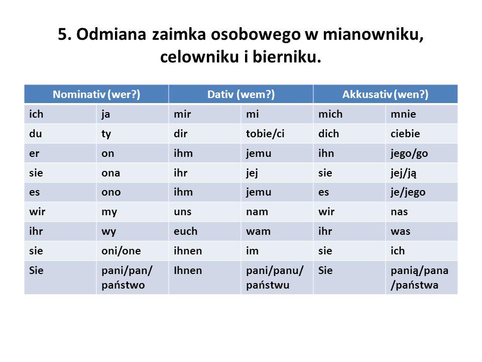 5. Odmiana zaimka osobowego w mianowniku, celowniku i bierniku. Nominativ (wer?)Dativ (wem?)Akkusativ (wen?) ichjamirmimichmnie dutydirtobie/cidichcie