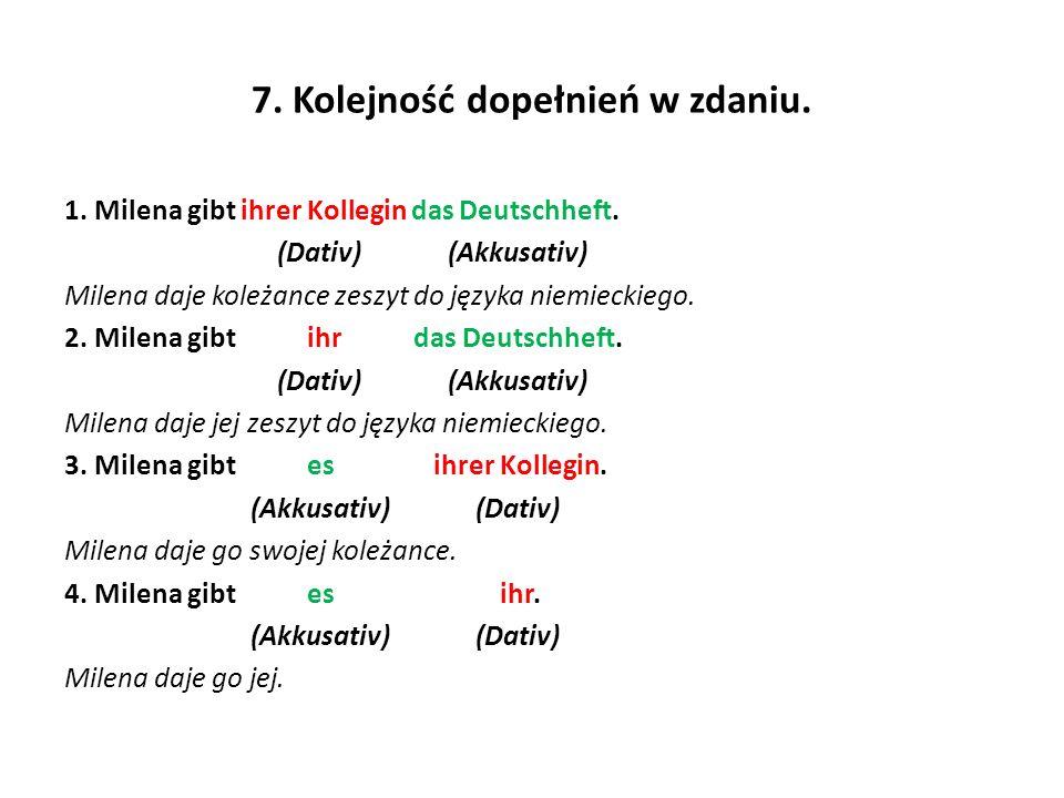 7. Kolejność dopełnień w zdaniu. 1. Milena gibt ihrer Kollegin das Deutschheft. (Dativ) (Akkusativ) Milena daje koleżance zeszyt do języka niemieckieg