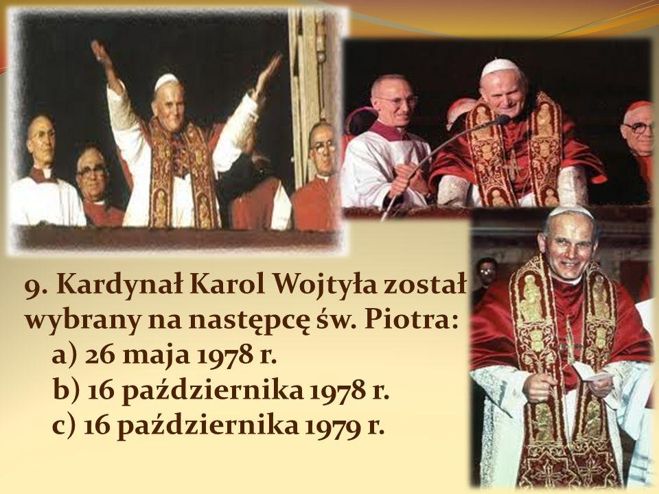 9. Kardynał Karol Wojtyła został wybrany na następcę św. Piotra: a) 26 maja 1978 r. b) 16 października 1978 r. c) 16 października 1979 r.