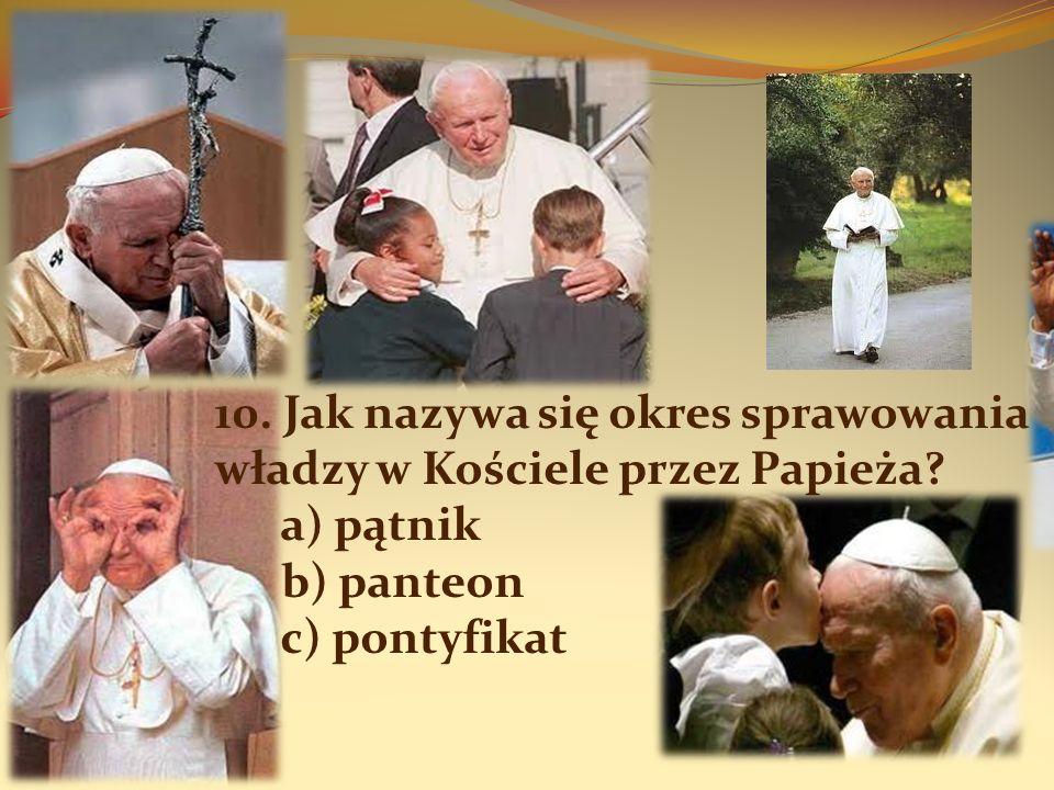 10. Jak nazywa się okres sprawowania władzy w Kościele przez Papieża? a) pątnik b) panteon c) pontyfikat