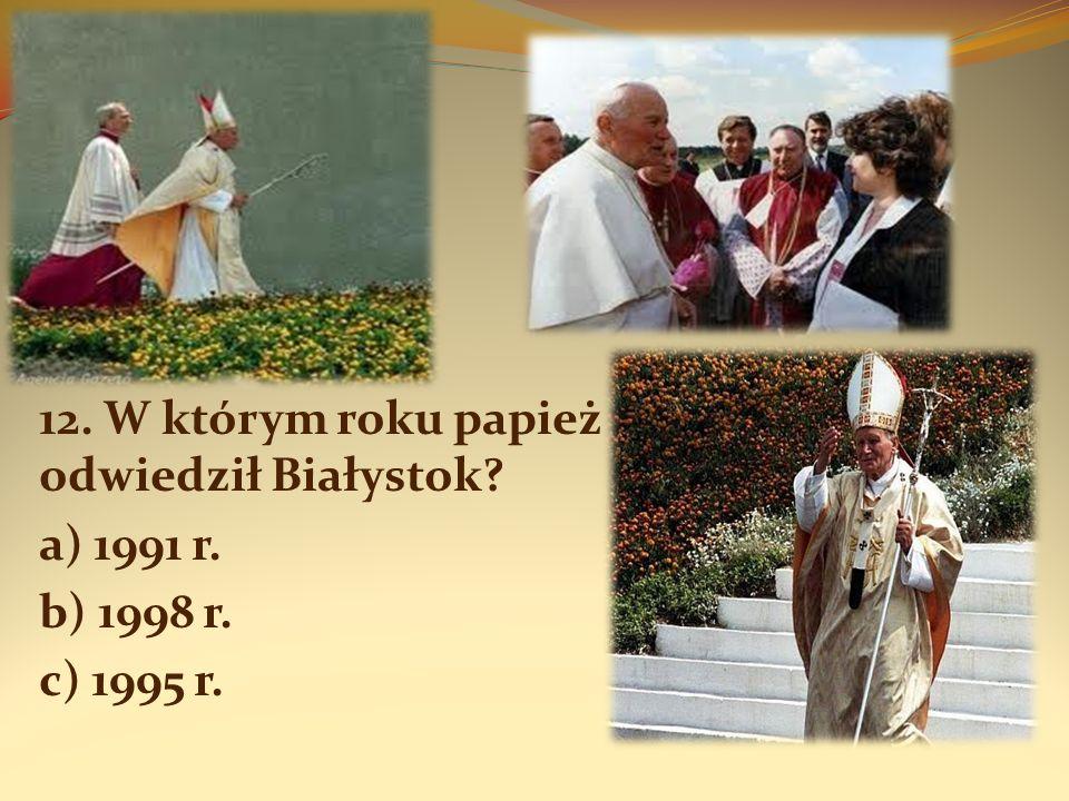 12. W którym roku papież odwiedził Białystok? a) 1991 r. b) 1998 r. c) 1995 r.