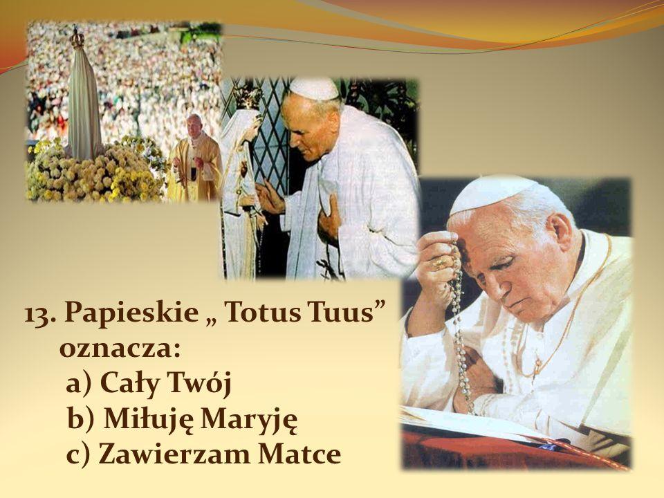 13. Papieskie Totus Tuus oznacza: a) Cały Twój b) Miłuję Maryję c) Zawierzam Matce