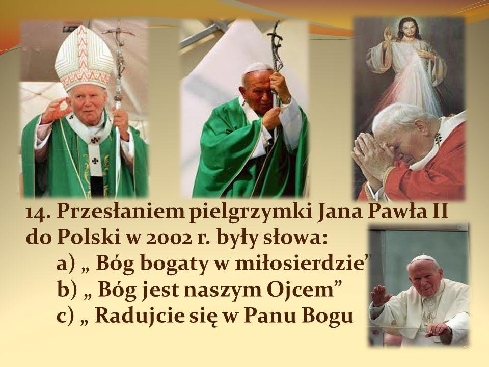 14. Przesłaniem pielgrzymki Jana Pawła II do Polski w 2002 r. były słowa: a) Bóg bogaty w miłosierdzie b) Bóg jest naszym Ojcem c) Radujcie się w Panu