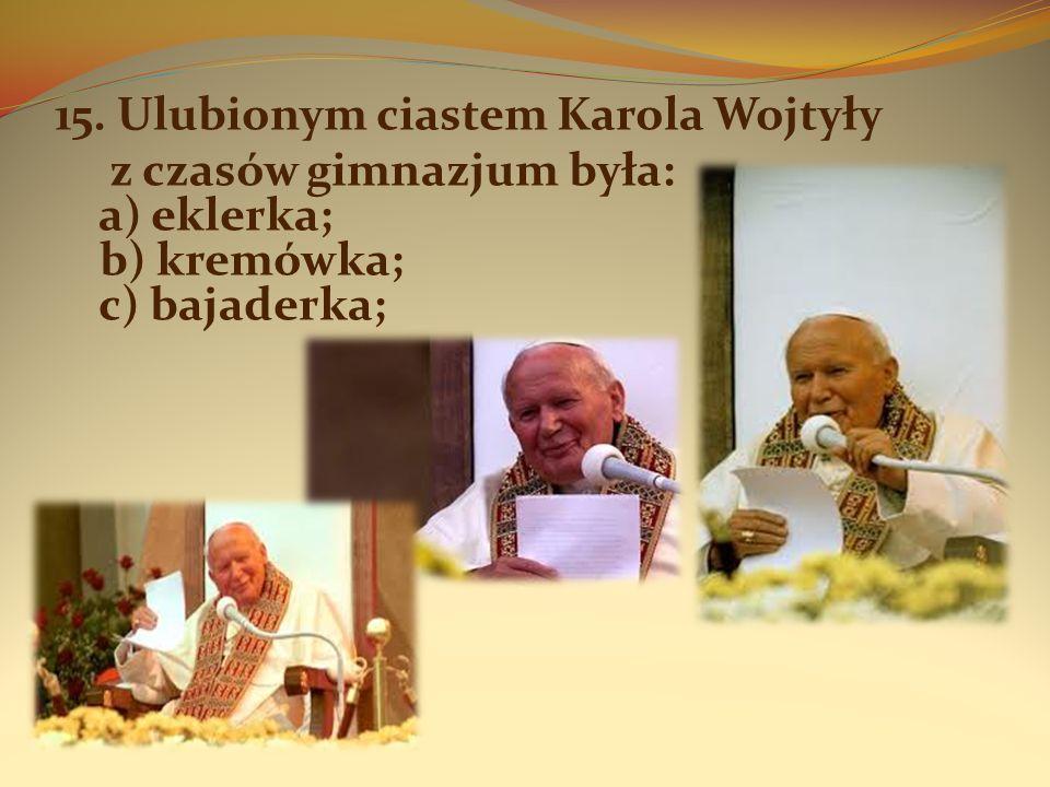 15. Ulubionym ciastem Karola Wojtyły z czasów gimnazjum była: a) eklerka; b) kremówka; c) bajaderka;