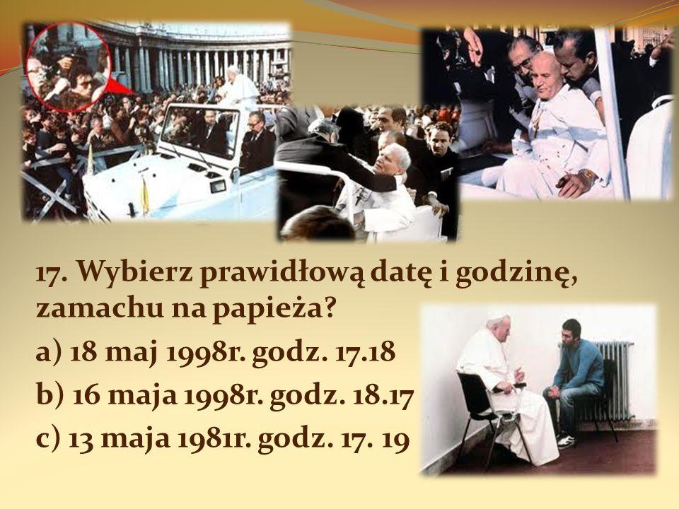 17. Wybierz prawidłową datę i godzinę, zamachu na papieża? a) 18 maj 1998r. godz. 17.18 b) 16 maja 1998r. godz. 18.17 c) 13 maja 1981r. godz. 17. 19