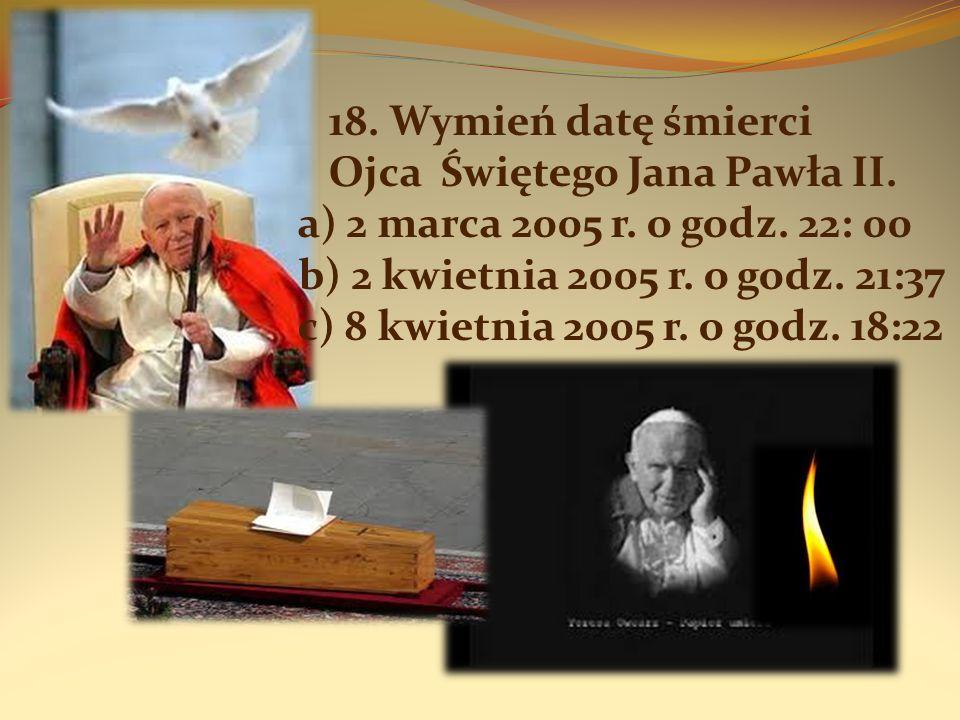 18. Wymień datę śmierci Ojca Świętego Jana Pawła II. a) 2 marca 2005 r. o godz. 22: 00 b) 2 kwietnia 2005 r. o godz. 21:37 c) 8 kwietnia 2005 r. o god
