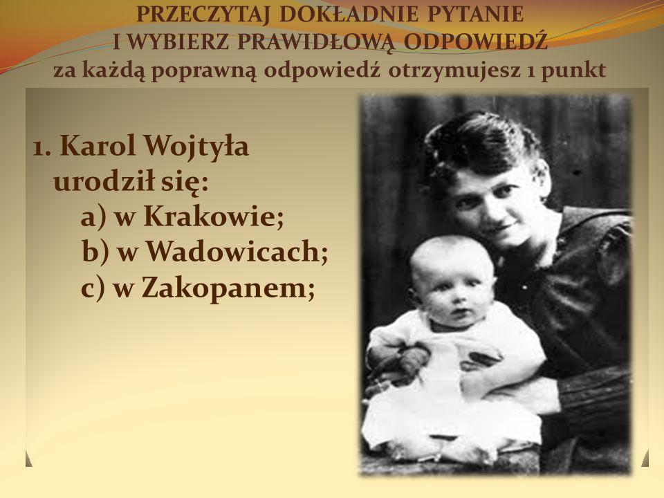 PRZECZYTAJ DOKŁADNIE PYTANIE I WYBIERZ PRAWIDŁOWĄ ODPOWIEDŹ za każdą poprawną odpowiedź otrzymujesz 1 punkt 1. Karol Wojtyła urodził się: a) w Krakowi