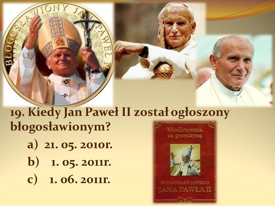 19. Kiedy Jan Paweł II został ogłoszony błogosławionym? a) 21. 05. 2010r. b) 1. 05. 2011r. c) 1. 06. 2011r.