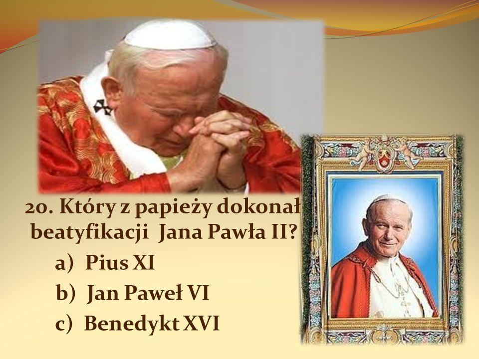 20. Który z papieży dokonał beatyfikacji Jana Pawła II? a) Pius XI b) Jan Paweł VI c) Benedykt XVI