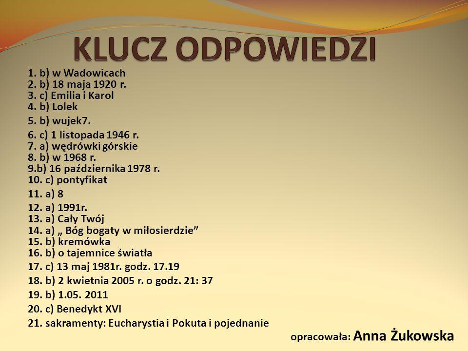 1. b) w Wadowicach 2. b) 18 maja 1920 r. 3. c) Emilia i Karol 4. b) Lolek 5. b) wujek7. 6. c) 1 listopada 1946 r. 7. a) wędrówki górskie 8. b) w 1968