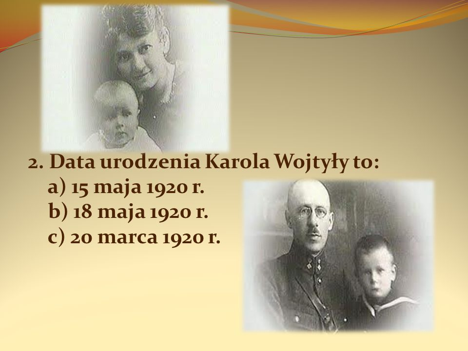 3. Rodzice Karola Wojtyły nosili imiona: a) Anna i Jan; b) Elżbieta i Paweł; c) Emilia i Karol;