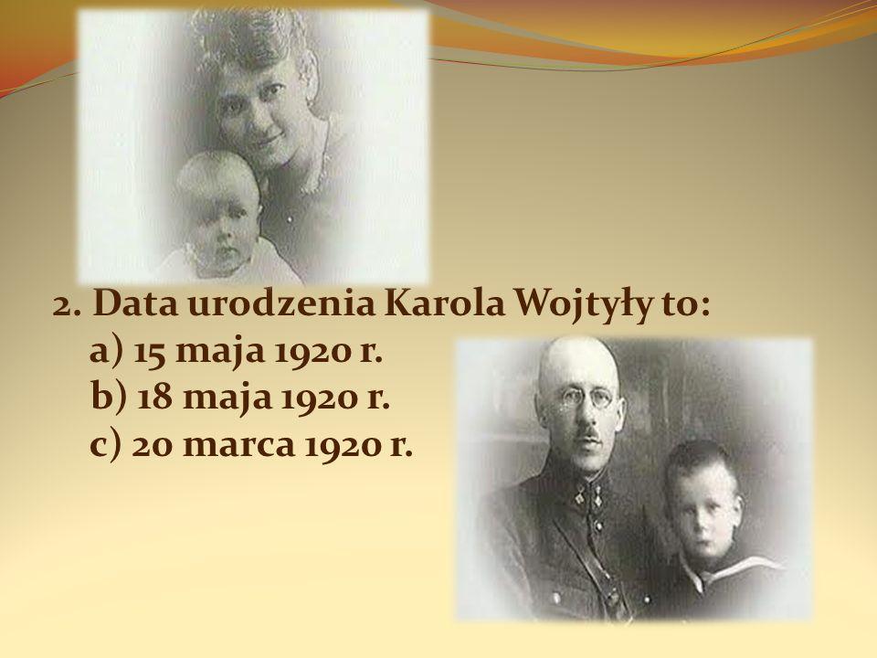 1.b) w Wadowicach 2. b) 18 maja 1920 r. 3. c) Emilia i Karol 4.