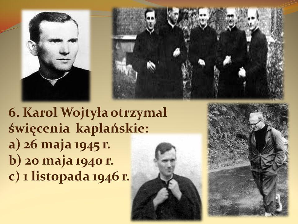 6. Karol Wojtyła otrzymał święcenia kapłańskie: a) 26 maja 1945 r. b) 20 maja 1940 r. c) 1 listopada 1946 r.