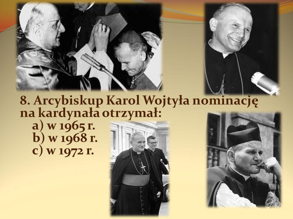 8. Arcybiskup Karol Wojtyła nominację na kardynała otrzymał: a) w 1965 r. b) w 1968 r. c) w 1972 r.