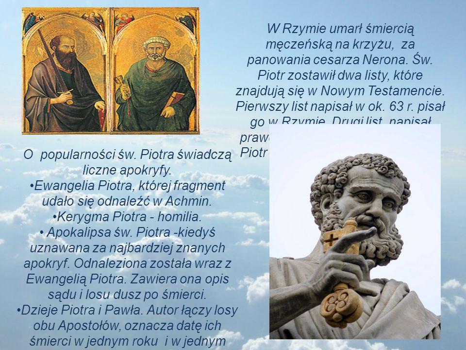 W Rzymie umarł śmiercią męczeńską na krzyżu, za panowania cesarza Nerona. Św. Piotr zostawił dwa listy, które znajdują się w Nowym Testamencie. Pierws